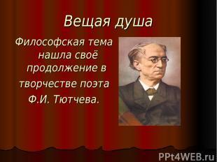 Вещая душа Философская тема нашла своё продолжение в творчестве поэта Ф.И. Тютче