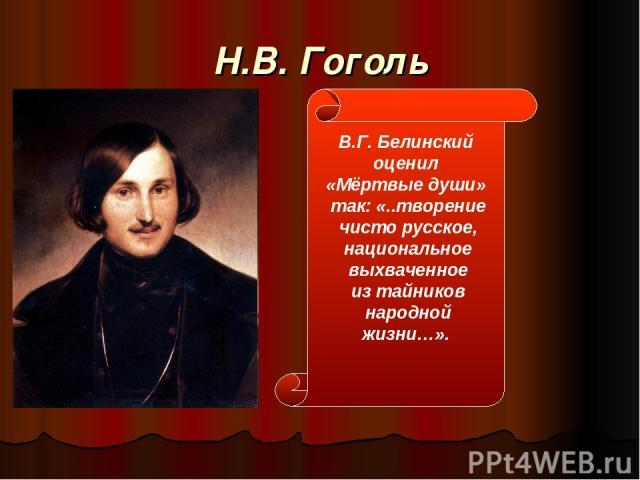 Н.В. Гоголь В.Г. Белинский оценил «Мёртвые души» так: «..творение чисто русское, национальное выхваченное из тайников народной жизни…».