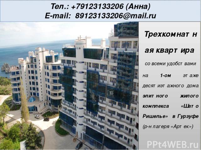Тел.: +79123133206 (Анна) E-mail: 89123133206@mail.ru Трехкомнатная квартира со всеми удобствами на 1-ом этаже десятиэтажного дома элитного жилого комплекса «Шато Ришелье» в Гурзуфе (р-н лагеря «Артек»)
