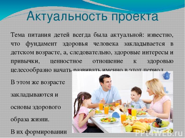 Актуальность проекта Тема питания детей всегда была актуальной: известно, что фундамент здоровья человека закладывается в детском возрасте, а, следовательно, здоровые интересы и привычки, ценностное отношение к здоровью целесообразно начать развиват…