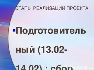 ЭТАПЫ РЕАЛИЗАЦИИ ПРОЕКТА Подготовительный (13.02-14.02) : сбор информации, работ