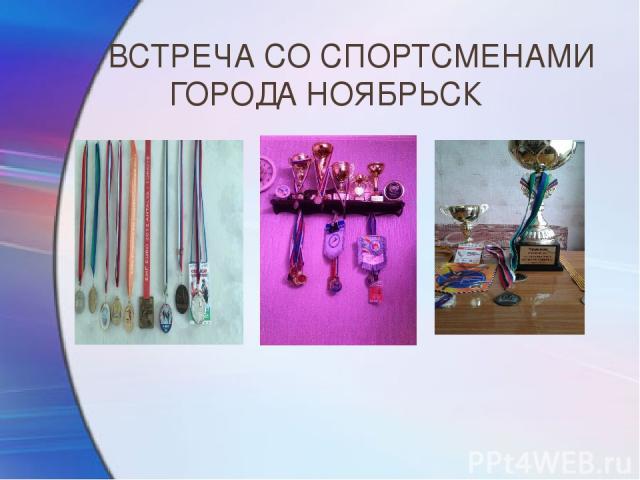 ВСТРЕЧА СО СПОРТСМЕНАМИ ГОРОДА НОЯБРЬСК Ребята рассказали о своих достижениях и спортивных наградах на уровне города, округа, России и мира.