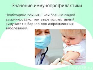 Значение иммунопрофилактики Необходимо помнить: чем больше людей вакцинировано,