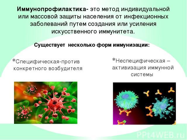 Специфическая-против конкретного возбудителя Неспецифическая – активизация иммунной системы Иммунопрофилактика- это метод индивидуальной или массовой защиты населения от инфекционных заболеваний путем создания или усиления искусственного иммунитета.…