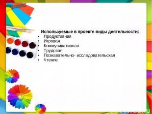 Используемые в проекте виды деятельности: Продуктивная Игровая Коммуникативная Т