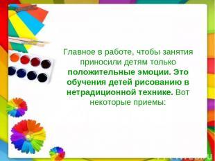 Главное в работе, чтобы занятия приносили детям только положительные эмоции. Это