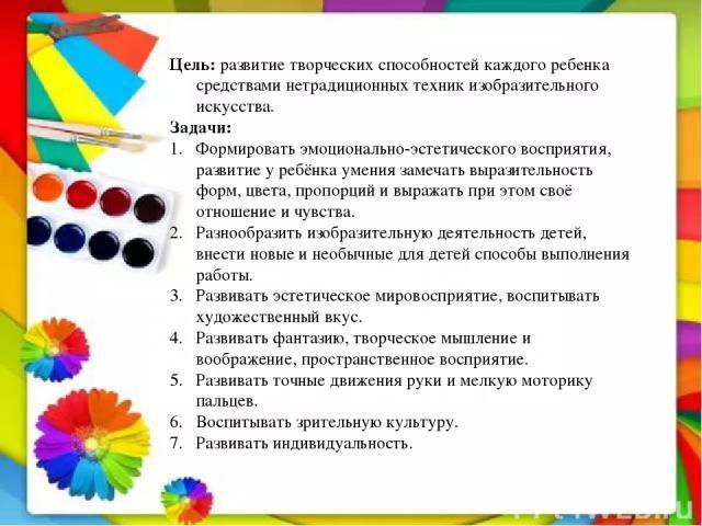 Цель: развитие творческих способностей каждого ребенка средствами нетрадиционных техник изобразительного искусства. Задачи: Формировать эмоционально-эстетического восприятия, развитие у ребёнка умения замечать выразительность форм, цвета, пропорций …