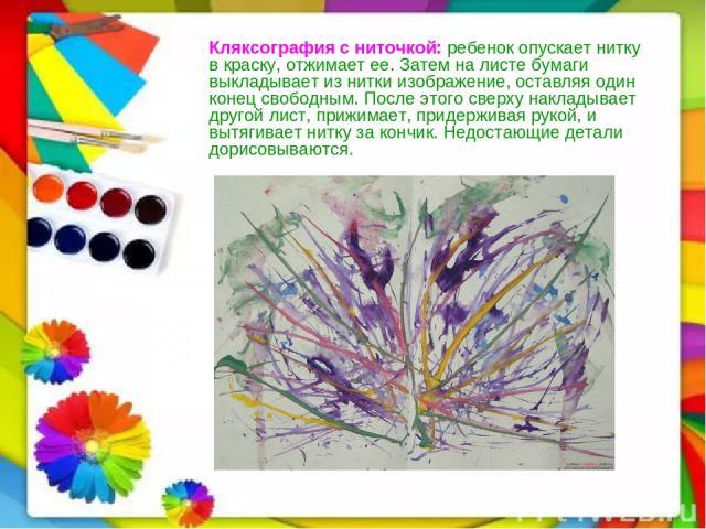 Кляксография с ниточкой:ребенок опускает нитку в краску, отжимает ее. Затем на листе бумаги выкладывает из нитки изображение, оставляя один конец свободным. После этого сверху накладывает другой лист, прижимает, придерживая рукой, и вытягивает нитк…