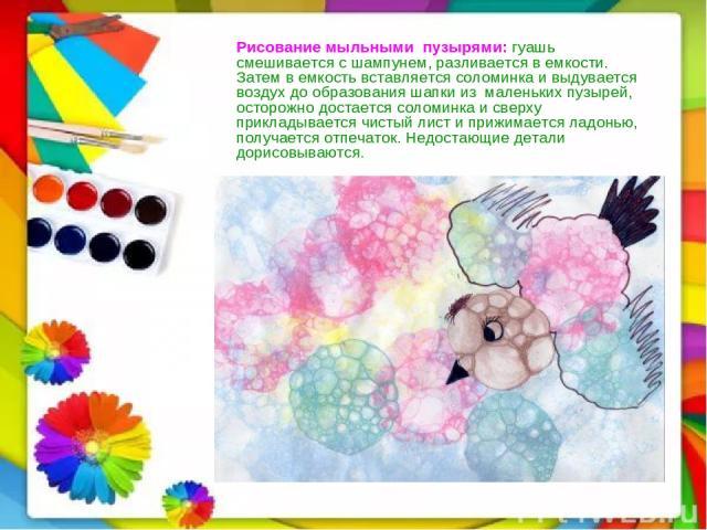 Рисование мыльнымипузырями:гуашь смешивается с шампунем, разливается в емкости. Затем в емкость вставляется соломинка и выдувается воздух до образования шапки измаленьких пузырей, осторожно достается соломинка и сверху прикладывается чистый лис…