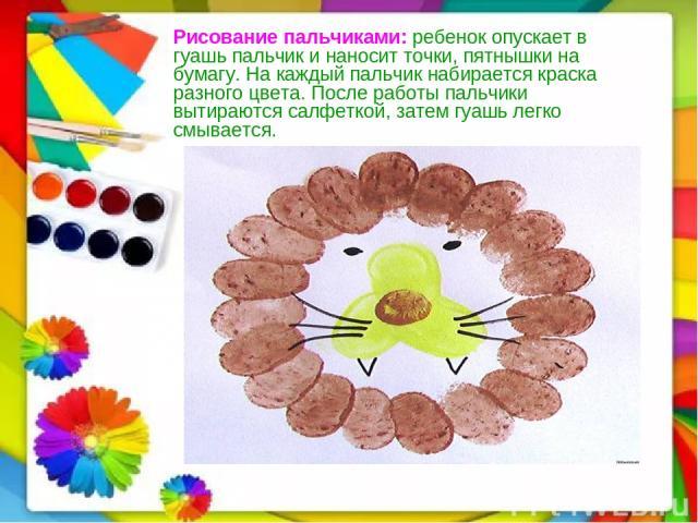 Рисование пальчиками: ребенок опускает в гуашь пальчик и наносит точки, пятнышки на бумагу. На каждый пальчик набирается краска разного цвета. После работы пальчики вытираются салфеткой, затем гуашь легко смывается.…