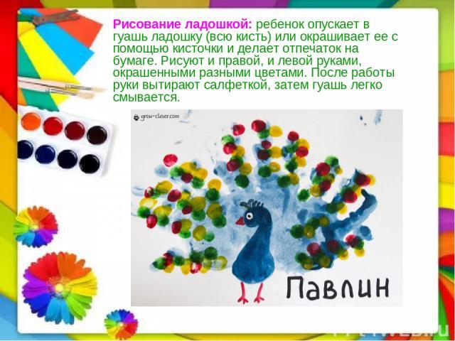 Рисование ладошкой:ребенок опускает в гуашь ладошку (всю кисть) или окрашивает ее с помощью кисточки и делает отпечаток на бумаге. Рисуют и правой, и левой руками, окрашенными разными цветами. После работы руки вытирают салфеткой, затем гуашь легко…