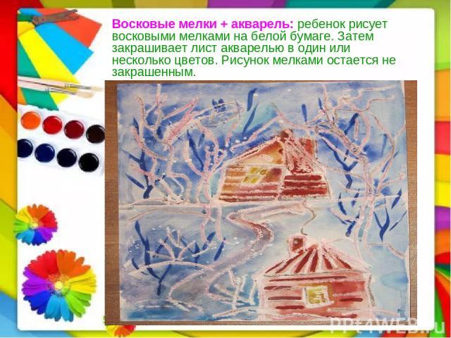 Восковые мелки + акварель: ребенок рисует восковыми мелками на белой бумаге. Затем закрашивает лист акварелью в один или несколько цветов. Рисунок мелками остается не закрашенным.