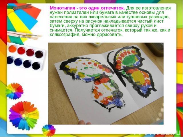Монотипия -это один отпечаток. Для ее изготовления нужен полиэтилен или бумага в качестве основы для нанесения на них акварельных или гуашевых разводов, затем сверху на рисунок накладывается чистый лист бумаги, аккуратно проглаживается сверху рукой…