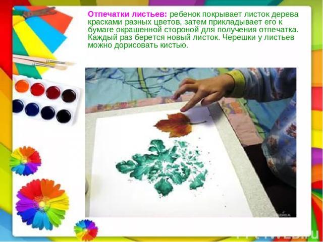 Отпечатки листьев:ребенок покрывает листок дерева красками разных цветов, затем прикладывает его к бумаге окрашенной стороной для получения отпечатка. Каждый раз берется новый листок. Черешки у листьев можно дорисовать кистью.