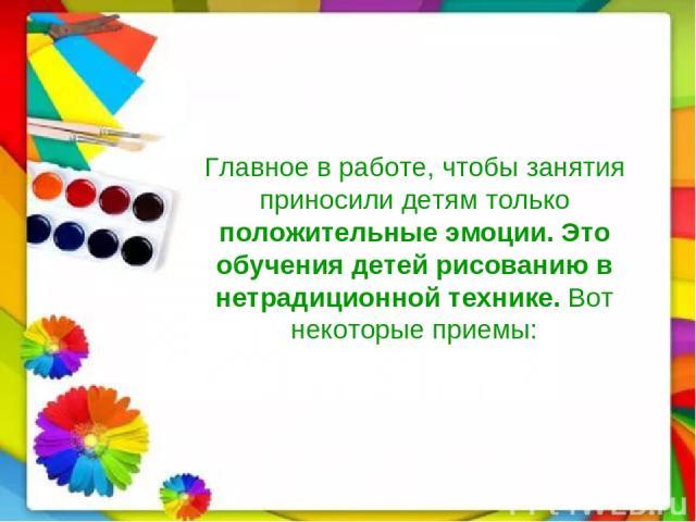 Главное в работе, чтобы занятия приносили детям только положительные эмоции. Это обучения детей рисованию в нетрадиционной технике. Вот некоторые приемы: