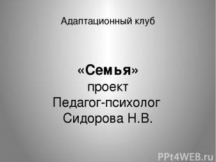 Адаптационный клуб «Семья» проект Педагог-психолог Сидорова Н.В.