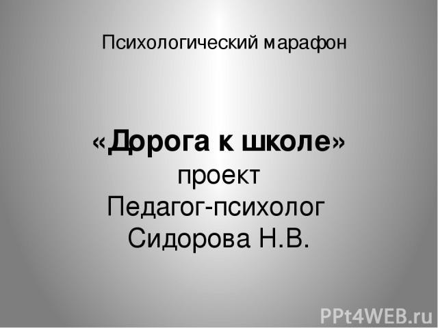Психологический марафон «Дорога к школе» проект Педагог-психолог Сидорова Н.В.