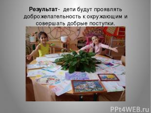 Результат- дети будут проявлять доброжелательность к окружающим и совершать добр
