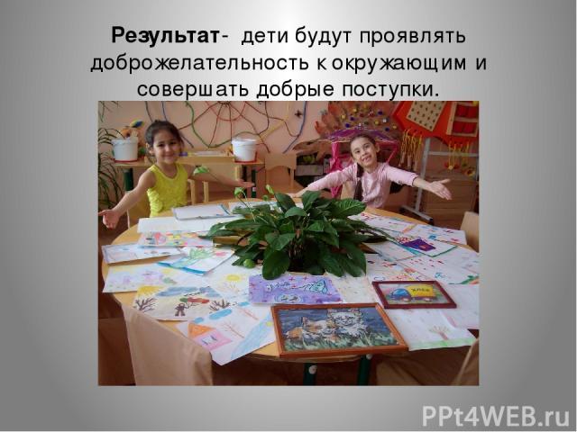 Результат- дети будут проявлять доброжелательность к окружающим и совершать добрые поступки.