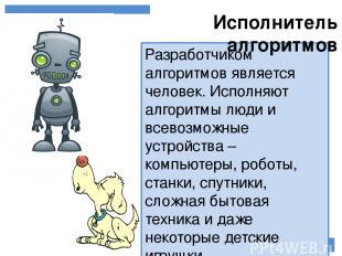 Разработчиком алгоритмов является человек. Исполняют алгоритмы люди и всевозможн