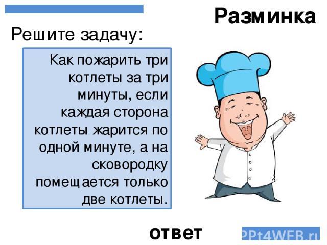 Разминка Как пожарить три котлеты за три минуты, если каждая сторона котлеты жарится по одной минуте, а на сковородку помещается только две котлеты. Решите задачу: ответ