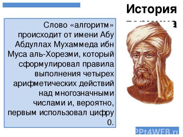 Слово «алгоритм» происходит от имени Абу Абдуллах Мухаммеда ибн Муса аль-Хорезми, который сформулировал правила выполнения четырех арифметических действий над многозначными числами и, вероятно, первым использовал цифру 0. История термина