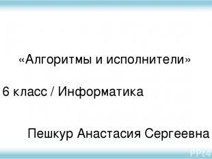 6 класс / Информатика Пешкур Анастасия Сергеевна «Алгоритмы и исполнители»