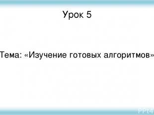 Урок 5 Тема: «Изучение готовых алгоритмов»