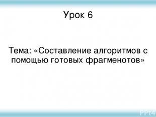 Урок 6 Тема: «Составление алгоритмов с помощью готовых фрагменотов»