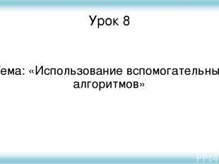 Урок 8 Тема: «Использование вспомогательных алгоритмов»