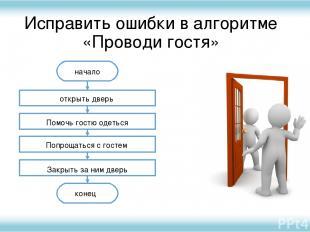 Исправить ошибки в алгоритме «Проводи гостя» начало конец открыть дверь Помочь г
