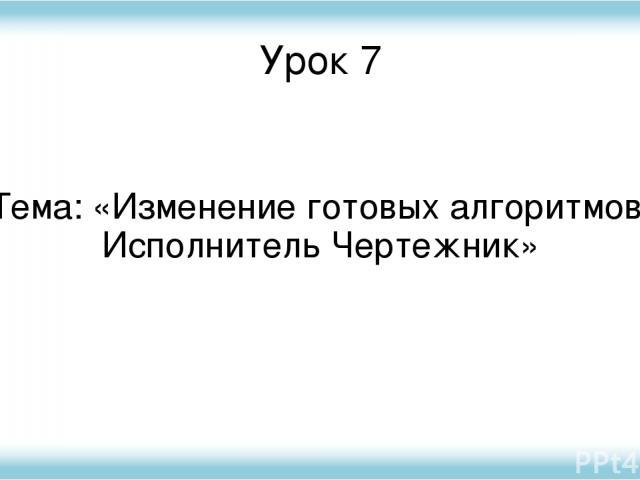 Урок 7 Тема: «Изменение готовых алгоритмов. Исполнитель Чертежник»
