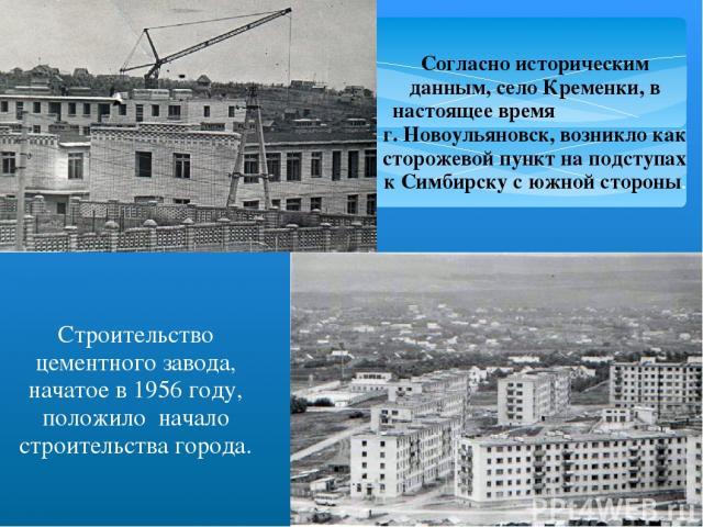 Согласно историческим данным, село Кременки, в настоящее время г. Новоульяновск, возникло как сторожевой пункт на подступах к Симбирску с южной стороны. Строительство цементного завода, начатое в 1956 году, положило начало строительства города.