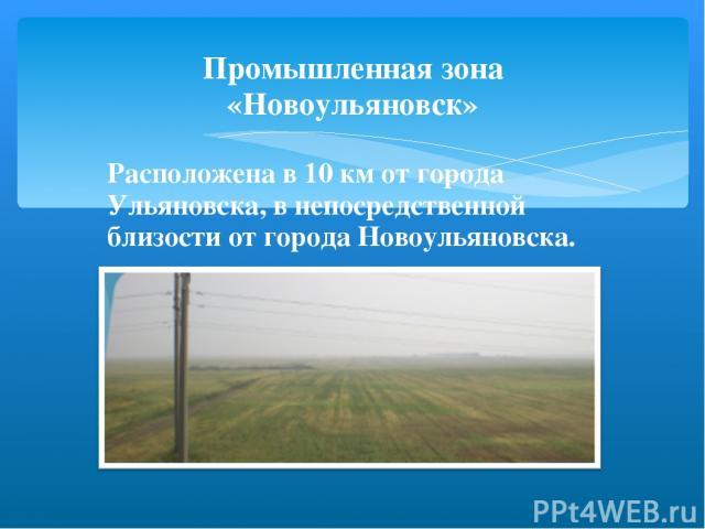 Промышленная зона «Новоульяновск» Расположена в 10 км от города Ульяновска, в непосредственной близости от города Новоульяновска.