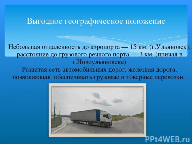 Выгодное географическое положение Небольшая отдаленность до аэропорта — 15 км. (г.Ульяновск), расстояние до грузового речного порта — 3 км. (причал в г.Новоульяновске) Развитая сеть автомобильных дорог, железная дорога, позволяющая обеспечивать груз…
