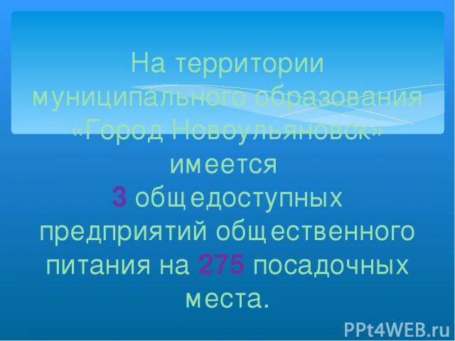 На территории муниципального образования «Город Новоульяновск» имеется 3 общедоступных предприятий общественного питания на 275 посадочных места.