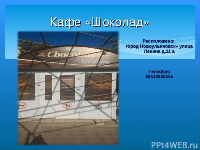 Кафе «Шоколад» Расположено: город Новоульяновск» улица Ленина д.11 а Телефон: 89510982555