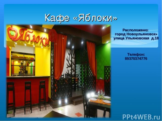 Кафе «Яблоки» Расположено: город Новоульяновск» улица Ульяновская д.18 Телефон: 89370374776