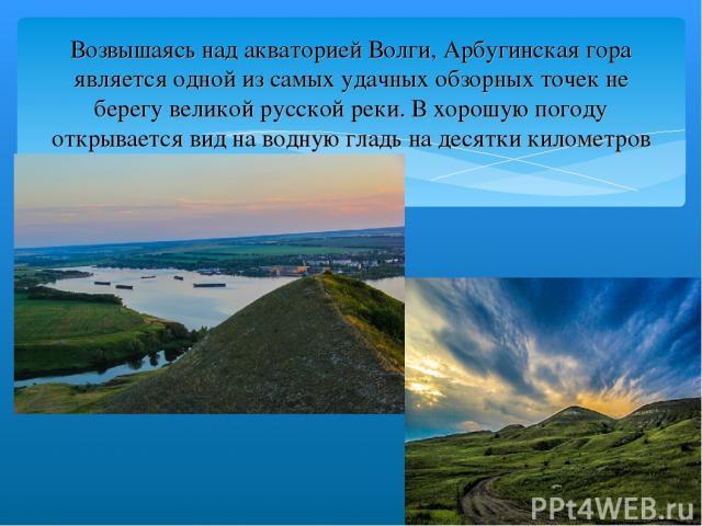 Возвышаясь над акваторией Волги, Арбугинская гора является одной из самых удачных обзорных точек не берегу великой русской реки. В хорошую погоду открывается вид на водную гладь на десятки километров