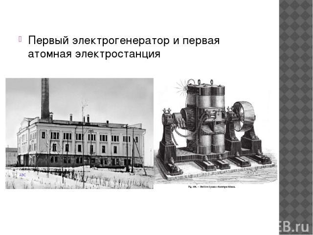 Первый электрогенератор и первая атомная электростанция