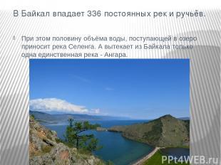 В Байкал впадает 336 постоянных рек и ручьёв. При этом половину объёма воды, пос
