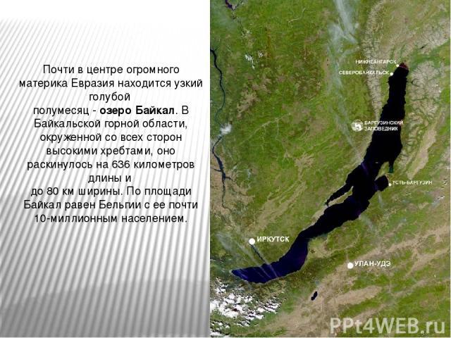 Почти в центре огромного материка Евразия находится узкий голубой полумесяц - озеро Байкал. В Байкальской горной области, окруженной со всех сторон высокими хребтами, оно раскинулось на 636 километров длины и до 80 км ширины. По площади Байкал равен…