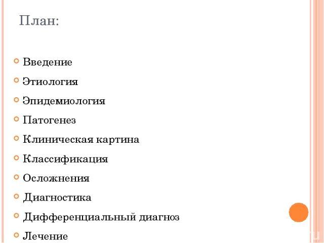 План: Введение Этиология Эпидемиология Патогенез Клиническая картина Классификация Осложнения Диагностика Дифференциальный диагноз Лечение Выводы Список использованной литературы