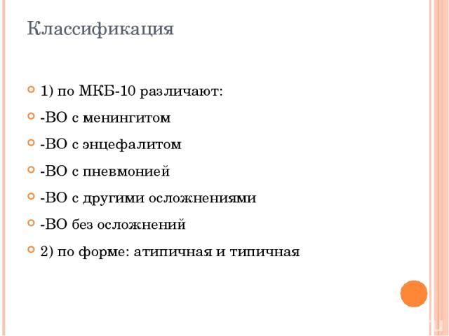 Классификация 1) по МКБ-10 различают: -ВО с менингитом -ВО с энцефалитом -ВО с пневмонией -ВО с другими осложнениями -ВО без осложнений 2) по форме: атипичная и типичная