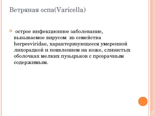 Ветряная оспа(Varicella) острое инфекционное заболевание, вызываемое вирусом из семейства herpesviridae, характеризующееся умеренной лихорадкой и появлением на коже, слизистых оболочках мелких пузырьков с прозрачным содержимым.