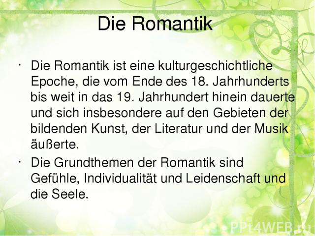 Die Romantik Die Romantik ist eine kulturgeschichtliche Epoche, die vom Ende des 18. Jahrhunderts bis weit in das 19. Jahrhundert hinein dauerte und sich insbesondere auf den Gebieten der bildenden Kunst, der Literatur und der Musik äußerte. Die Gru…