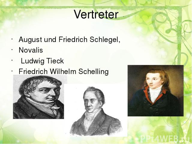 Vertreter August und Friedrich Schlegel, Novalis Ludwig Tieck Friedrich Wilhelm Schelling
