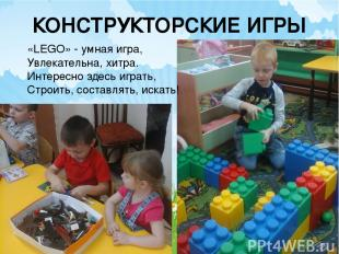 КОНСТРУКТОРСКИЕ ИГРЫ «LEGO» - умная игра, Увлекательна, хитра. Интересно здесь и