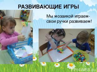 РАЗВИВАЮЩИЕ ИГРЫ Мы мозаикой играем- свои ручки развиваем!