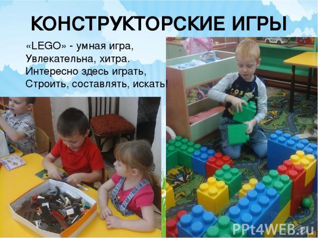 КОНСТРУКТОРСКИЕ ИГРЫ «LEGO» - умная игра, Увлекательна, хитра. Интересно здесь играть, Строить, составлять, искать!